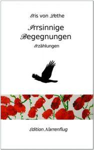 Eris von Lethe, Irrsinnige Begegnungen, Erzählungen, Edition Narrenflug 2016